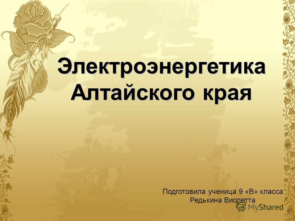 Электроэнергетика Алтайского края Подготовила ученица 9 «В» класса Редькина Виолетта