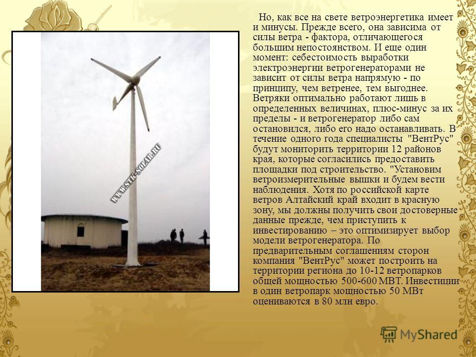 Но, как все на свете ветроэнергетика имеет и минусы. Прежде всего, она зависима от силы ветра - фактора, отличающегося большим непостоянством. И еще один момент: себестоимость выработки электроэнергии ветрогенераторами не зависит от силы ветра напрям