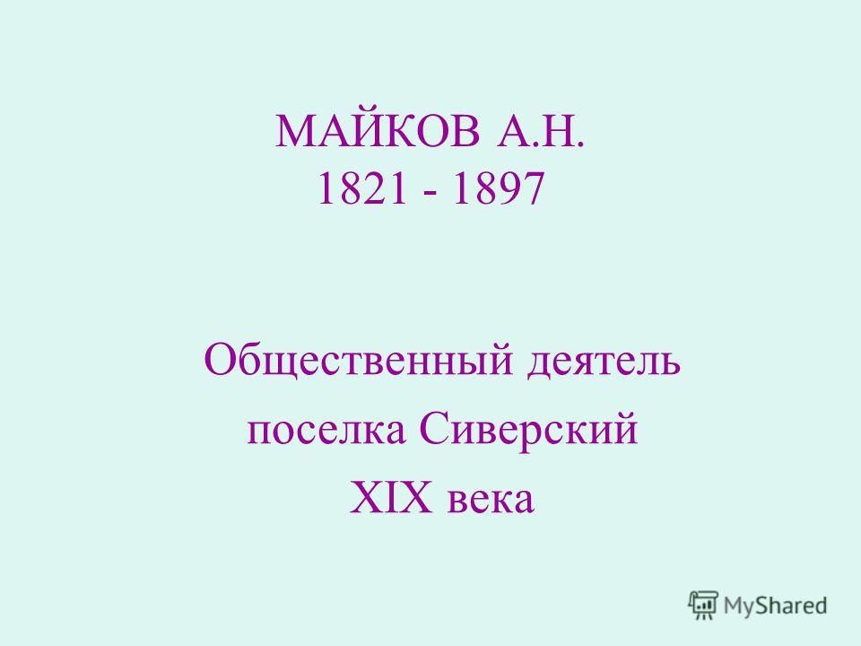 МАЙКОВ А.Н. 1821 - 1897 Общественный деятель поселка Сиверский XIX века