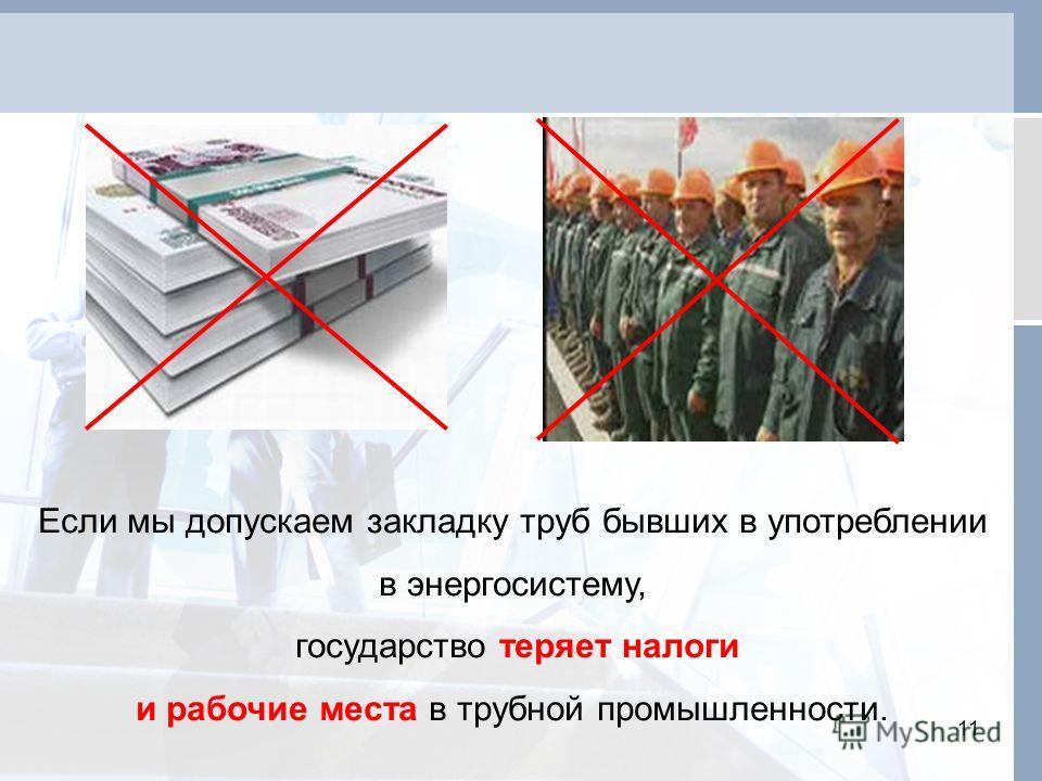 11 Если мы допускаем закладку труб бывших в употреблении в энергосистему, государство теряет налоги и рабочие места в трубной промышленности.