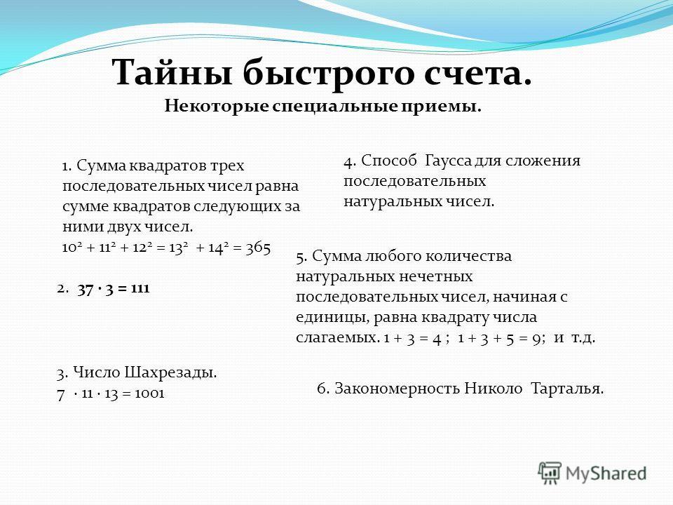 Тайны быстрого счета. Некоторые специальные приемы. 1. Сумма квадратов трех последовательных чисел равна сумме квадратов следующих за ними двух чисел. 10 2 + 11 2 + 12 2 = 13 2 + 14 2 = 365 2. 37 3 = 111 3. Число Шахрезады. 7 11 13 = 1001 4. Способ Г