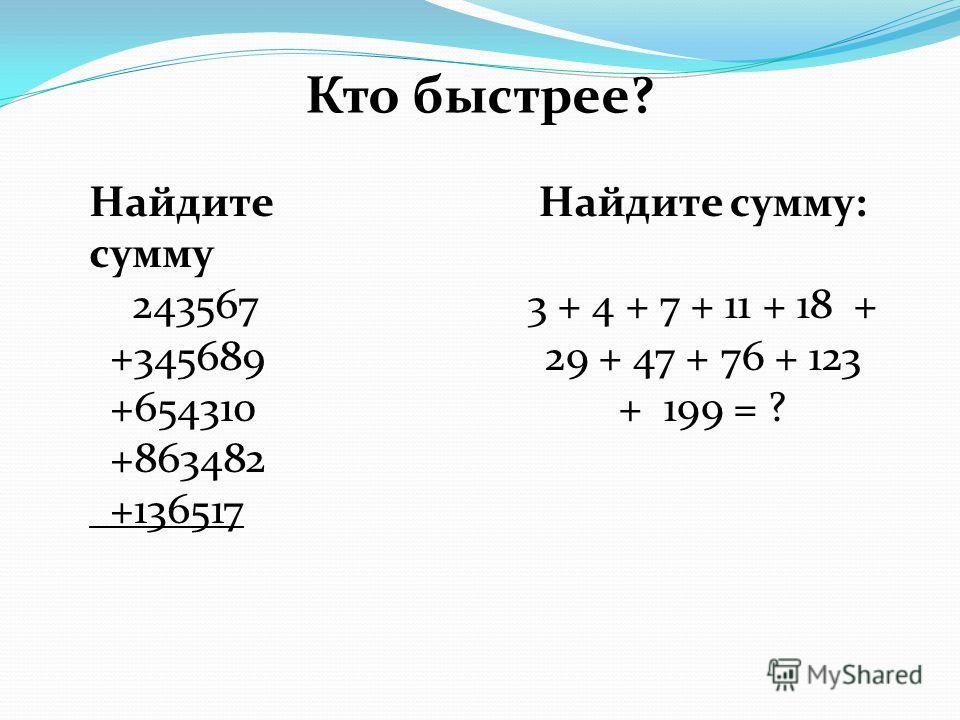 Кто быстрее? Найдите сумму 243567 +345689 +654310 +863482 +136517 Найдите сумму: 3 + 4 + 7 + 11 + 18 + 29 + 47 + 76 + 123 + 199 = ?