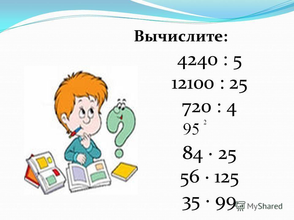 Вычислите: 4240 : 5 12100 : 25 720 : 4 84 25 56 125 35 99