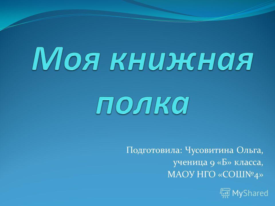 Подготовила: Чусовитина Ольга, ученица 9 «Б» класса, МАОУ НГО «СОШ4»