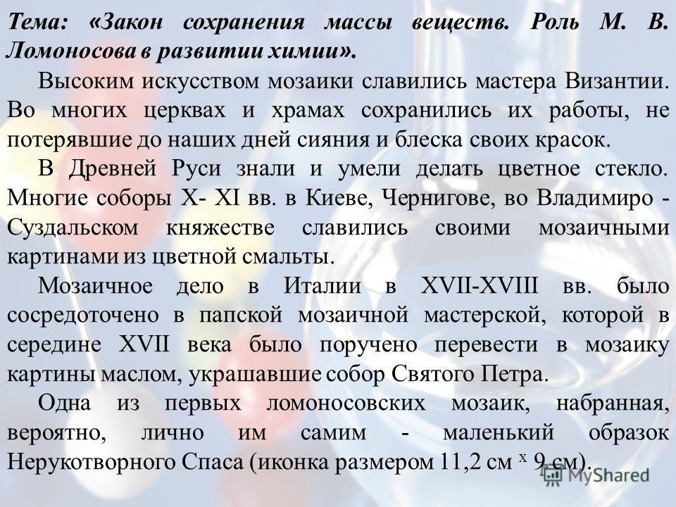 Тема: « Закон сохранения массы веществ. Роль М. В. Ломоносова в развитии химии ». Высоким искусством мозаики славились мастера Византии. Во многих церквах и храмах сохранились их работы, не потерявшие до наших дней сияния и блеска своих красок. В Дре