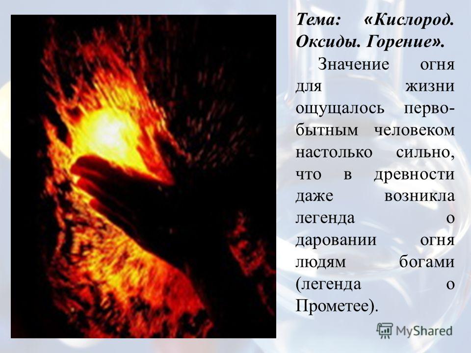 Тема: « Кислород. Оксиды. Горение ». Значение огня для жизни ощущалось перво- бытным человеком настолько сильно, что в древности даже возникла легенда о даровании огня людям богами (легенда о Прометее).