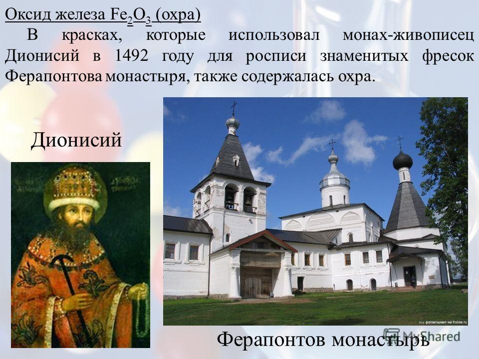 Оксид железа Fе 2 О 3 (охра) В красках, которые использовал монах-живописец Дионисий в 1492 году для росписи знаменитых фресок Ферапонтова монастыря, также содержалась охра. Дионисий Ферапонтов монастырь