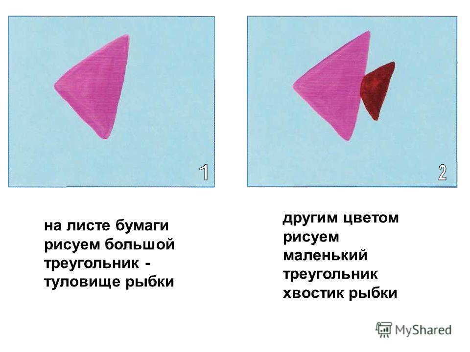 на листе бумаги рисуем большой треугольник - туловище рыбки другим цветом рисуем маленький треугольник хвостик рыбки