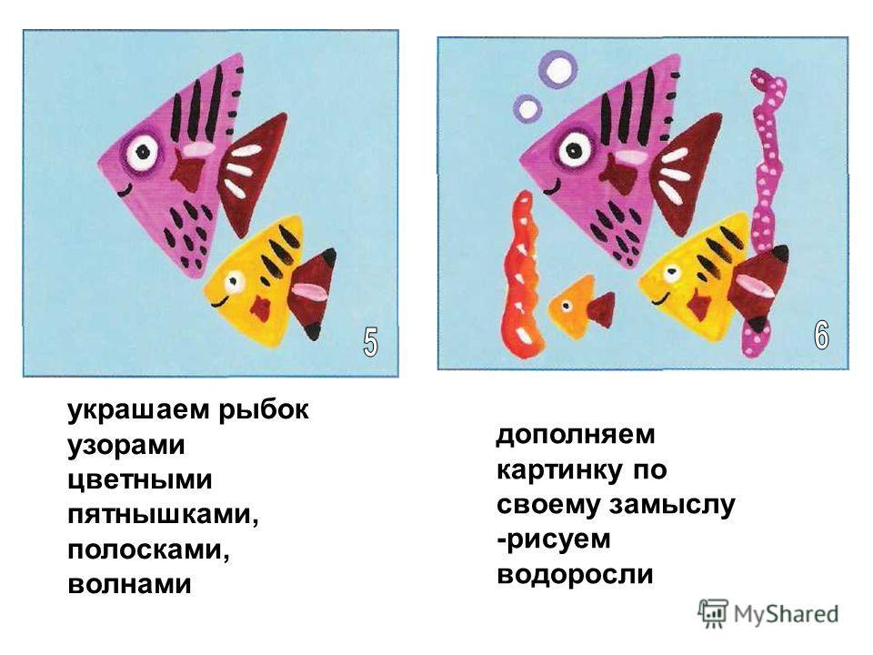 украшаем рыбок узорами цветными пятнышками, полосками, волнами дополняем картинку по своему замыслу -рисуем водоросли