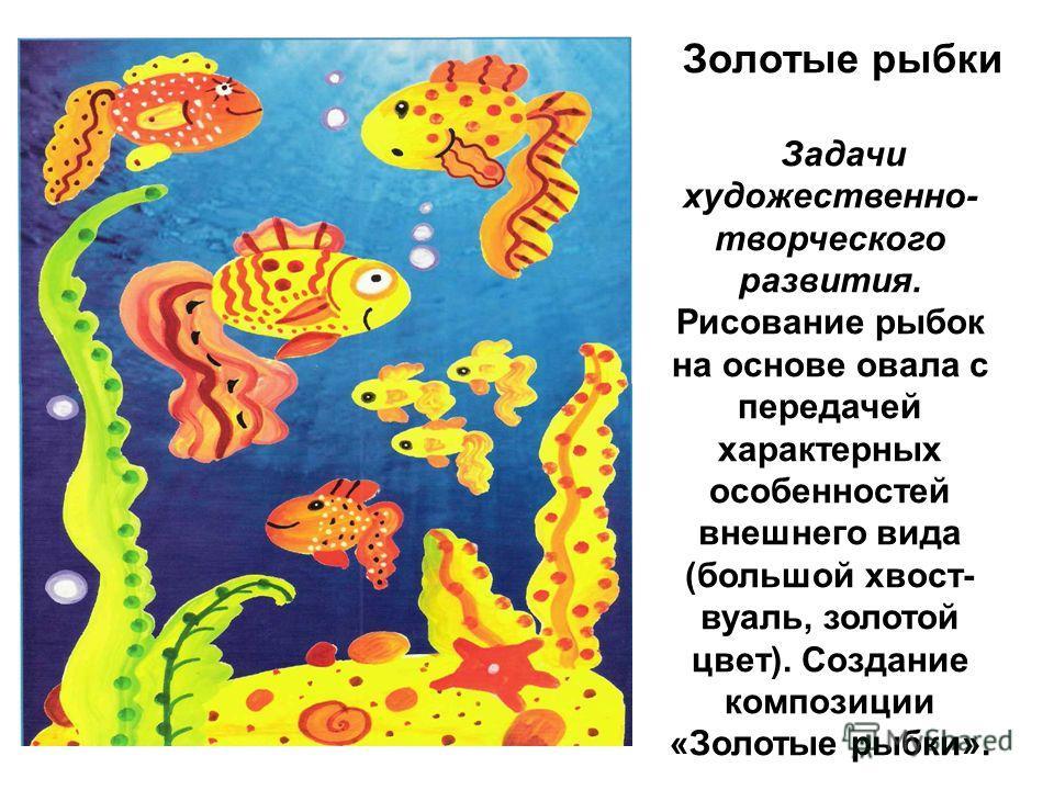 Золотые рыбки Задачи художественно- творческого развития. Рисование рыбок на основе овала с передачей характерных особенностей внешнего вида (большой хвост- вуаль, золотой цвет). Создание композиции «Золотые рыбки».
