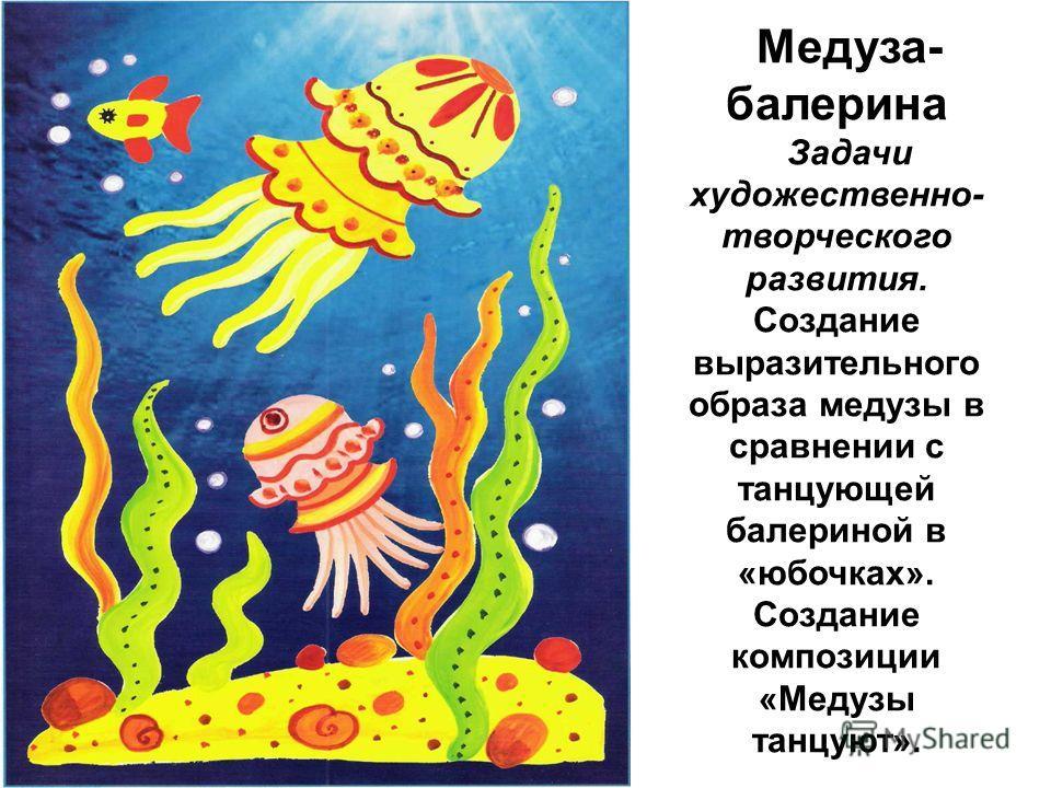 Медуза- балерина Задачи художественно- творческого развития. Создание выразительного образа медузы в сравнении с танцующей балериной в «юбочках». Создание композиции «Медузы танцуют».