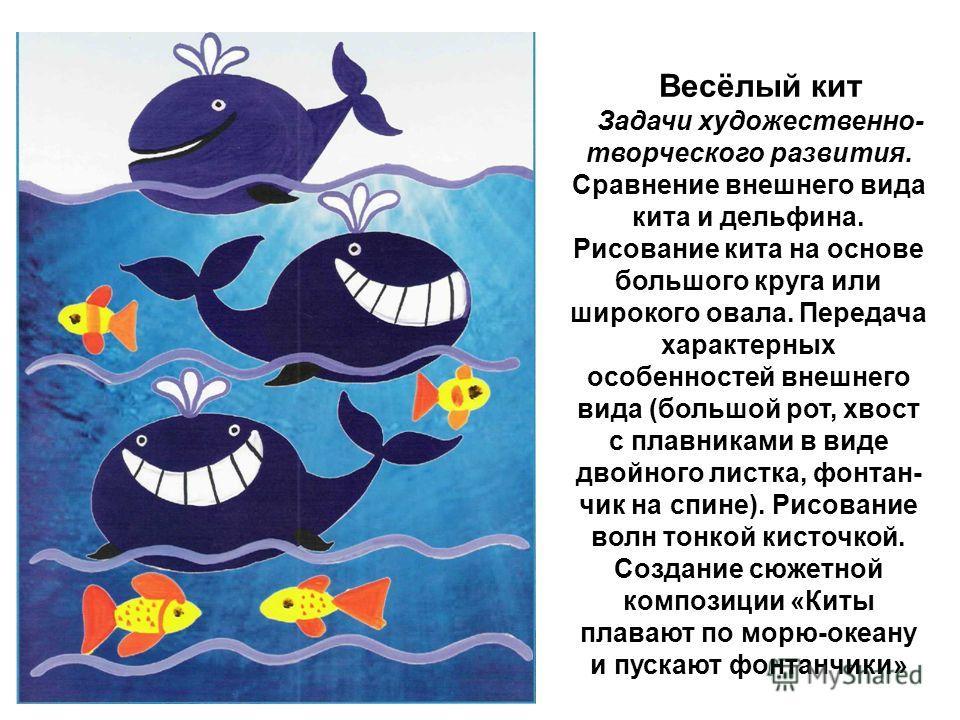 Весёлый кит Задачи художественно- творческого развития. Сравнение внешнего вида кита и дельфина. Рисование кита на основе большого круга или широкого овала. Передача характерных особенностей внешнего вида (большой рот, хвост с плавниками в виде д
