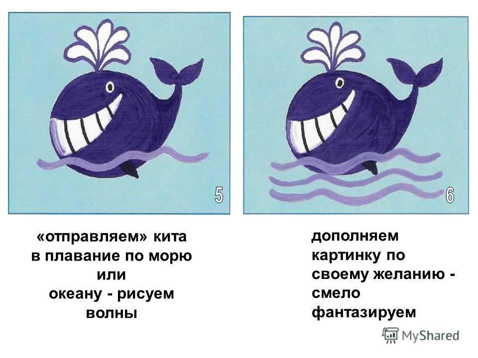 «отправляем» кита в плавание по морю или океану - рисуем волны дополняем картинку по своему желанию - смело фантазируем