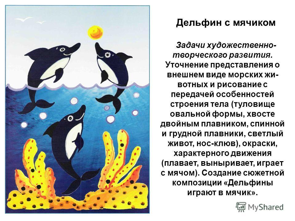 Дельфин с мячиком Задачи художественно- творческого развития. Уточнение представления о внешнем виде морских жи вотных и рисование с передачей особенностей строения тела (туловище овальной формы, хвосте двойным плавником, спинной и грудной плавн