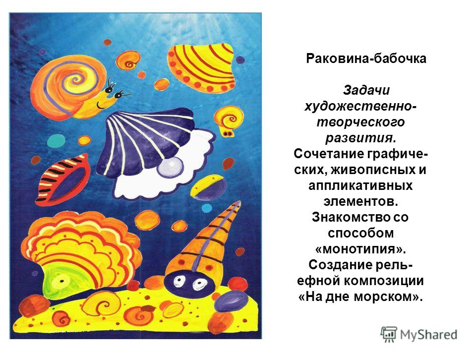 Раковина-бабочка Задачи художественно- творческого развития. Сочетание графиче ских, живописных и аппликативных элементов. Знакомство со способом «монотипия». Создание рель ефной композиции «На дне морском».