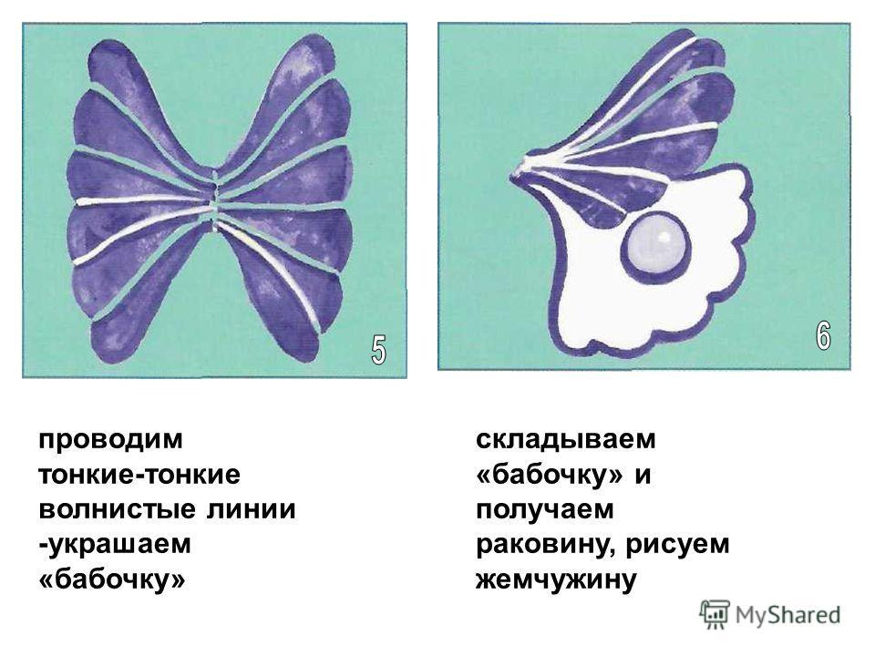 проводим тонкие-тонкие волнистые линии -украшаем «бабочку» складываем «бабочку» и получаем раковину, рисуем жемчужину