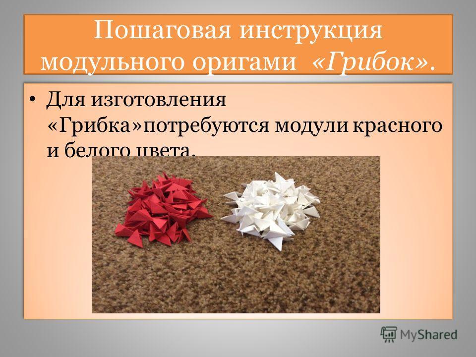 Пошаговая инструкция модульного оригами «Грибок». Для изготовления «Грибка»потребуются модули красного и белого цвета.