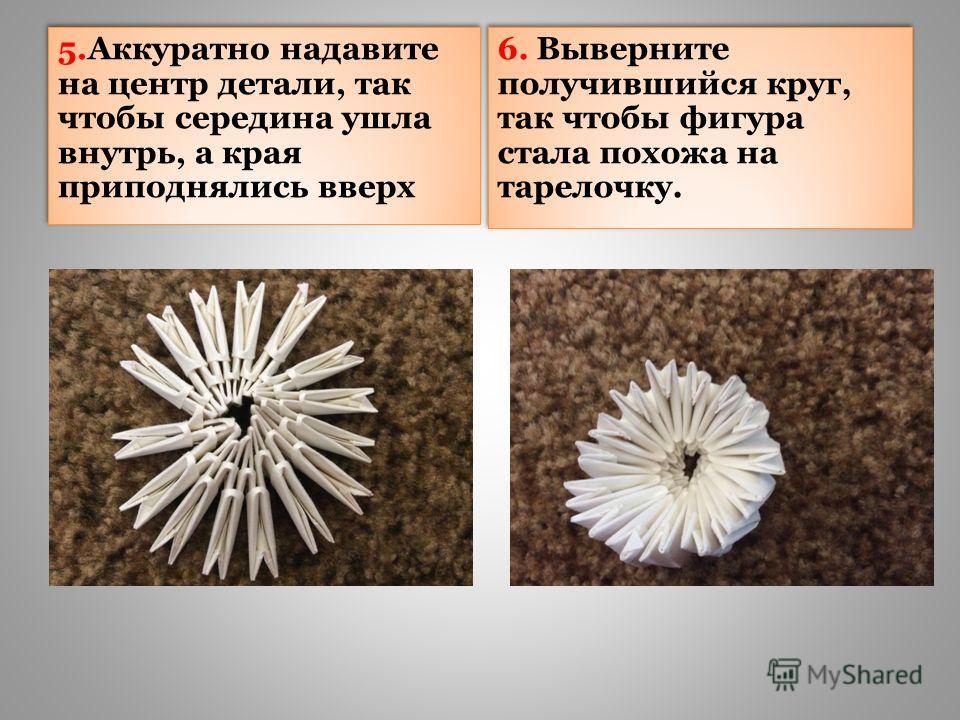 5.Аккуратно надавите на центр детали, так чтобы середина ушла внутрь, а края приподнялись вверх 6. Выверните получившийся круг, так чтобы фигура стала похожа на тарелочку.