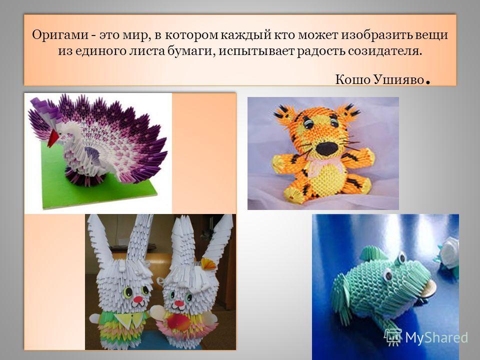 Оригами - это мир, в котором каждый кто может изобразить вещи из единого листа бумаги, испытывает радость созидателя. Кошо Ушияво.