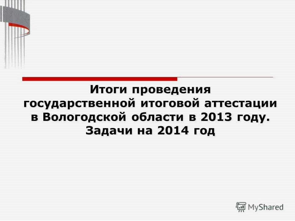 Итоги проведения государственной итоговой аттестации в Вологодской области в 2013 году. Задачи на 2014 год