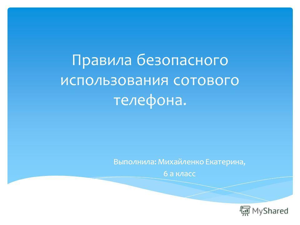 Правила безопасного использования сотового телефона. Выполнила: Михайленко Екатерина, 6 а класс