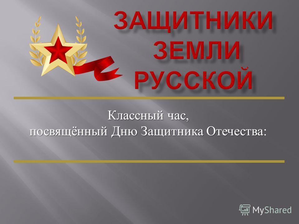 Классный час, посвящённый Дню Защитника Отечества посвящённый Дню Защитника Отечества :