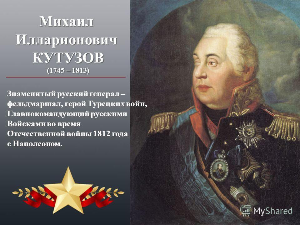 МихаилИлларионовичКУТУЗОВ (1745 – 1813) Знаменитый русский генерал – фельдмаршал, герой Турецких войн, Главнокомандующий русскими Войсками во время Отечественной войны 1812 года с Наполеоном.