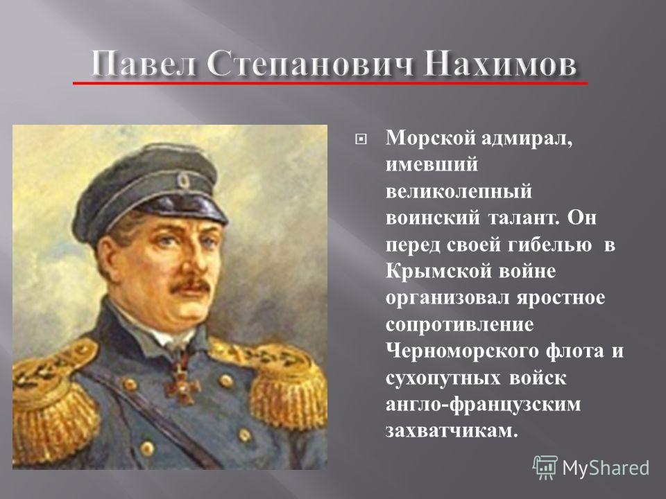 Морской адмирал, имевший великолепный воинский талант. Он перед своей гибелью в Крымской войне организовал яростное сопротивление Черноморского флота и сухопутных войск англо - французским захватчикам.
