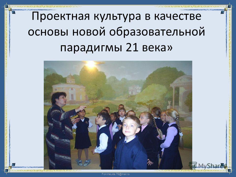 FokinaLida.75@mail.ru Проектная культура в качестве основы новой образовательной парадигмы 21 века»