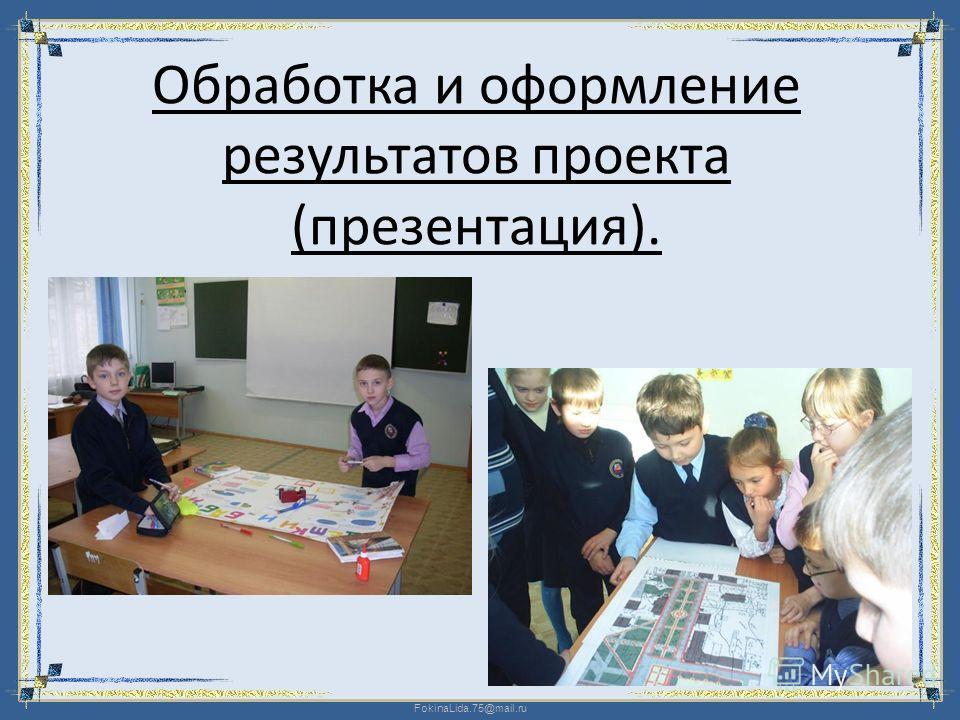 FokinaLida.75@mail.ru Обработка и оформление результатов проекта (презентация).