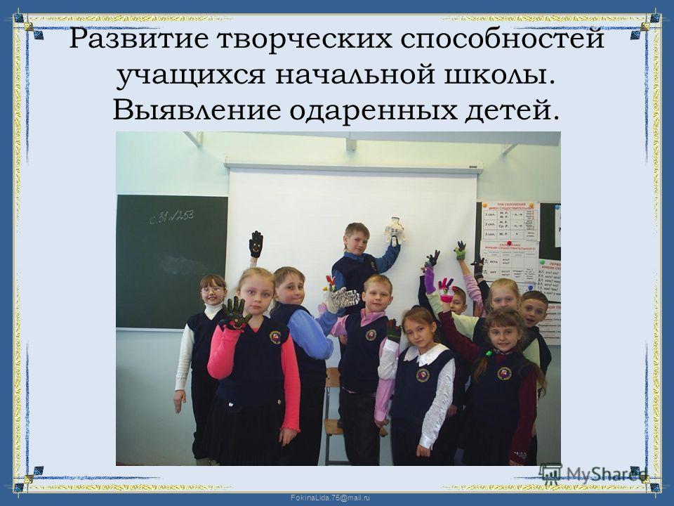 FokinaLida.75@mail.ru Развитие творческих способностей учащихся начальной школы. Выявление одаренных детей.