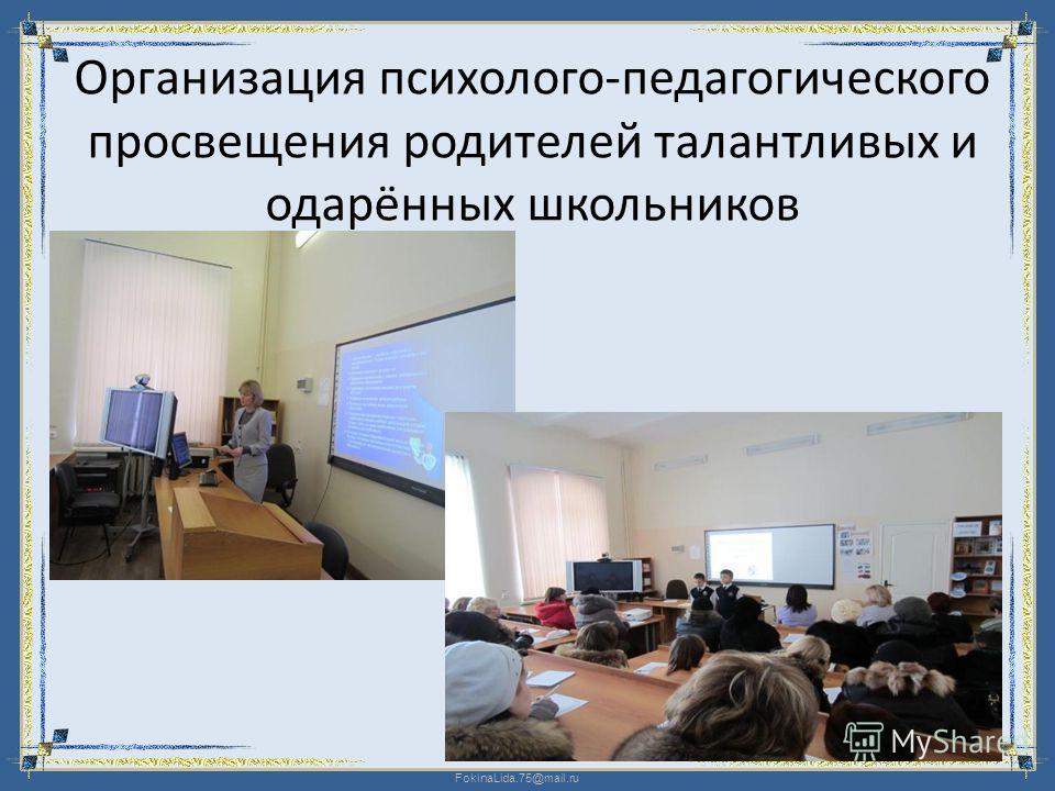 FokinaLida.75@mail.ru Организация психолого-педагогического просвещения родителей талантливых и одарённых школьников