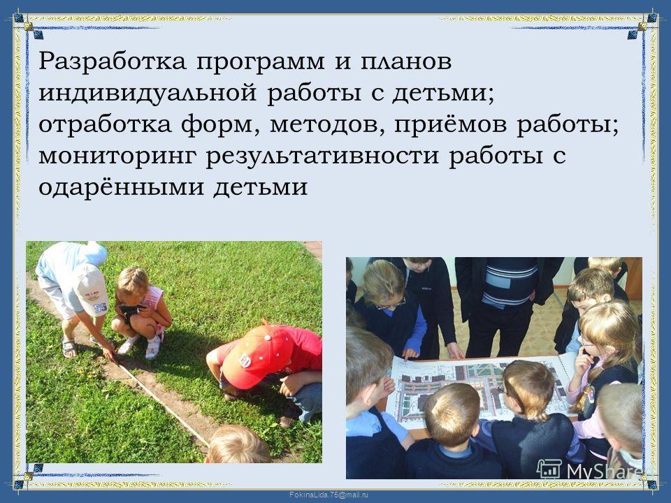FokinaLida.75@mail.ru Разработка программ и планов индивидуальной работы с детьми; отработка форм, методов, приёмов работы; мониторинг результативности работы с одарёнными детьми