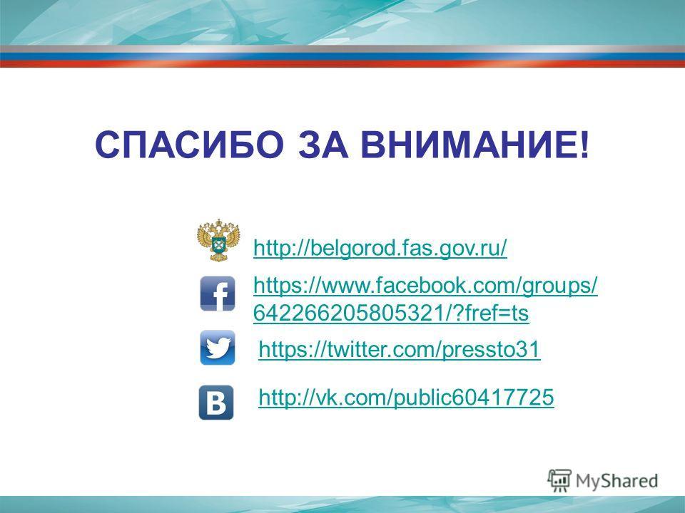 СПАСИБО ЗА ВНИМАНИЕ! http://belgorod.fas.gov.ru/ http://vk.com/public60417725 https://twitter.com/pressto31 https://www.facebook.com/groups/ 642266205805321/?fref=ts