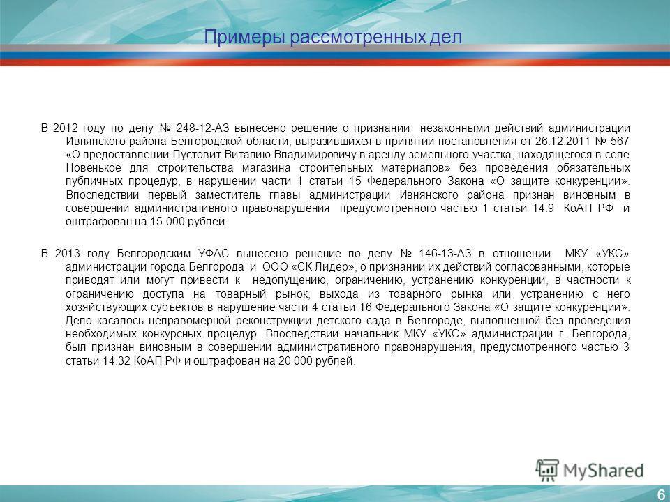 Примеры рассмотренных дел В 2012 году по делу 248-12-АЗ вынесено решение о признании незаконными действий администрации Ивнянского района Белгородской области, выразившихся в принятии постановления от 26.12.2011 567 «О предоставлении Пустовит Виталию