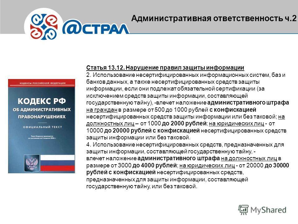 Административная ответственность ч.2 Статья 13.12. Нарушение правил защиты информации 2. Использование несертифицированных информационных систем, баз и банков данных, а также несертифицированных средств защиты информации, если они подлежат обязательн