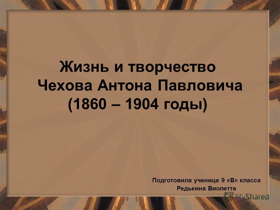 Жизнь и творчество Чехова Антона Павловича (1860 – 1904 годы) Подготовила ученица 9 «В» класса Редькина Виолетта