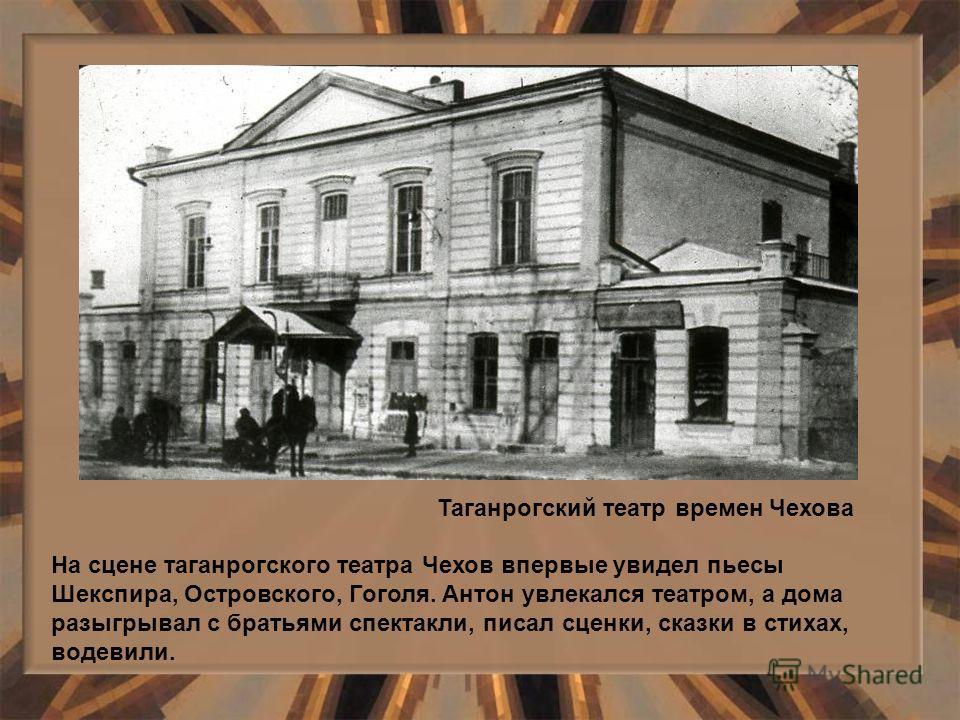 На сцене таганрогского театра Чехов впервые увидел пьесы Шекспира, Островского, Гоголя. Антон увлекался театром, а дома разыгрывал с братьями спектакли, писал сценки, сказки в стихах, водевили. Таганрогский театр времен Чехова