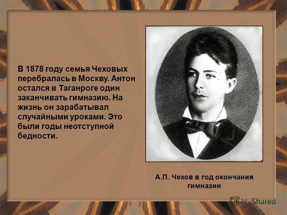 В 1878 году семья Чеховых перебралась в Москву. Антон остался в Таганроге один заканчивать гимназию. На жизнь он зарабатывал случайными уроками. Это были годы неотступной бедности. А.П. Чехов в год окончания гимназии