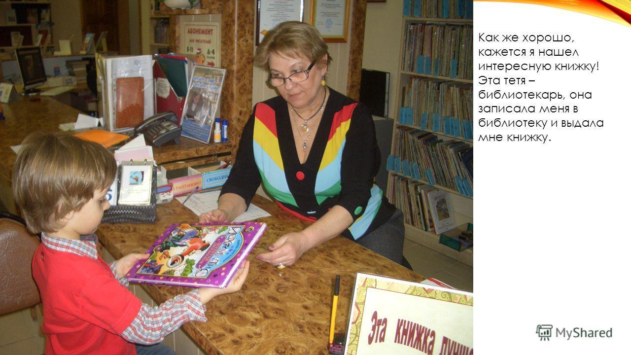 Как же хорошо, кажется я нашел интересную книжку! Эта тетя – библиотекарь, она записала меня в библиотеку и выдала мне книжку.
