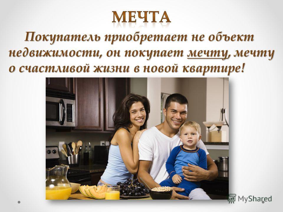 Покупатель приобретает не объект недвижимости, он покупает мечту, мечту о счастливой жизни в новой квартире! Покупатель приобретает не объект недвижимости, он покупает мечту, мечту о счастливой жизни в новой квартире!