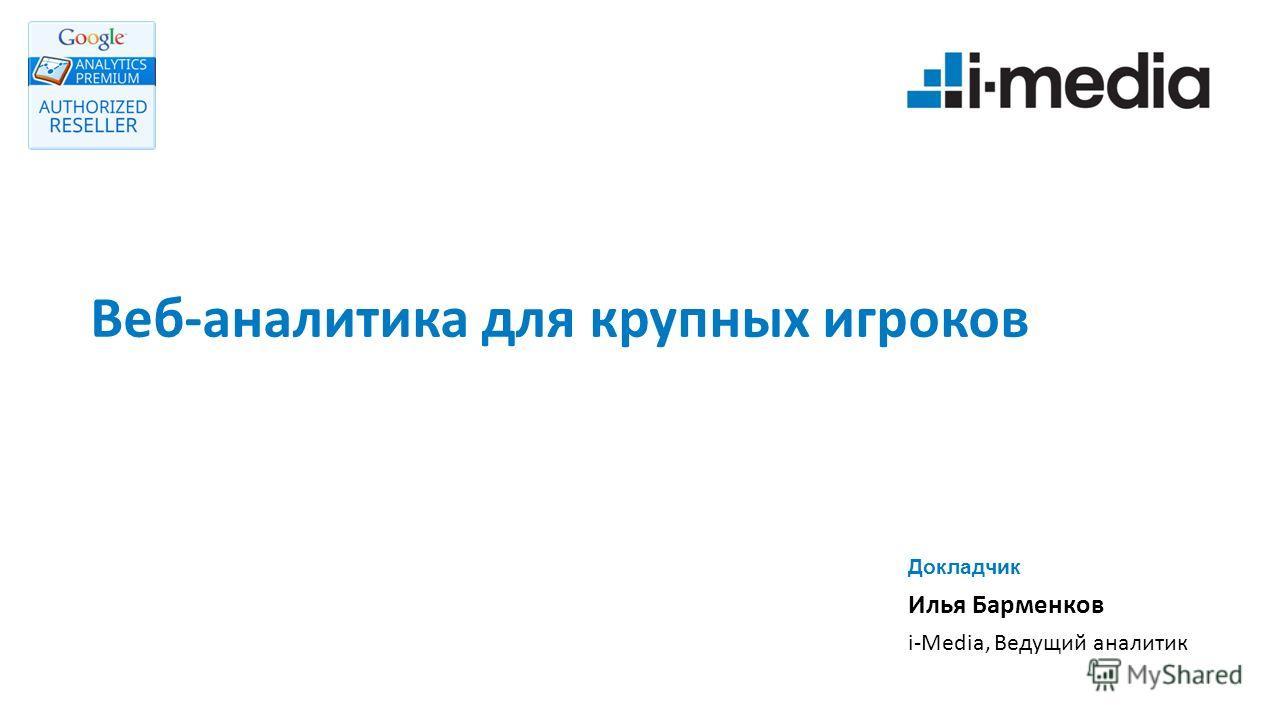Веб-аналитика для крупных игроков Докладчик Илья Барменков i-Media, Ведущий аналитик