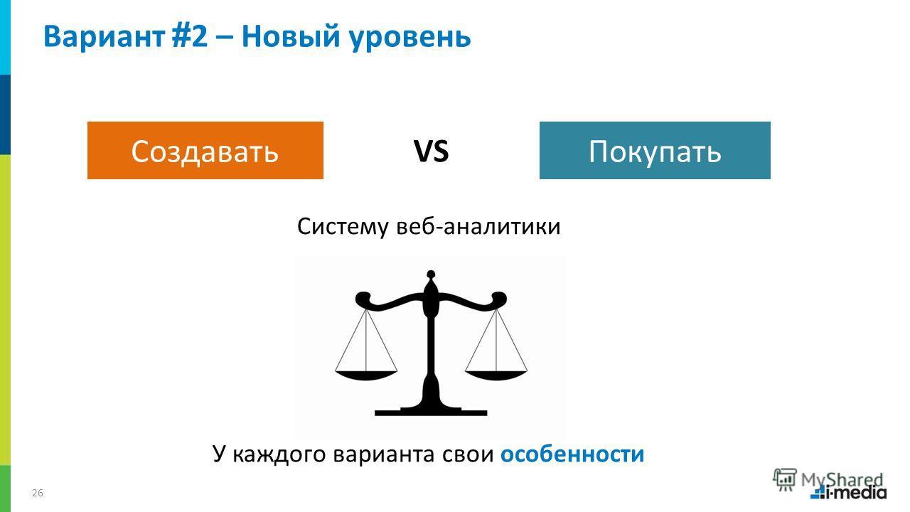 / 26 Вариант # 2 – Новый уровень ПокупатьСоздавать Систему веб-аналитики VS У каждого варианта свои особенности