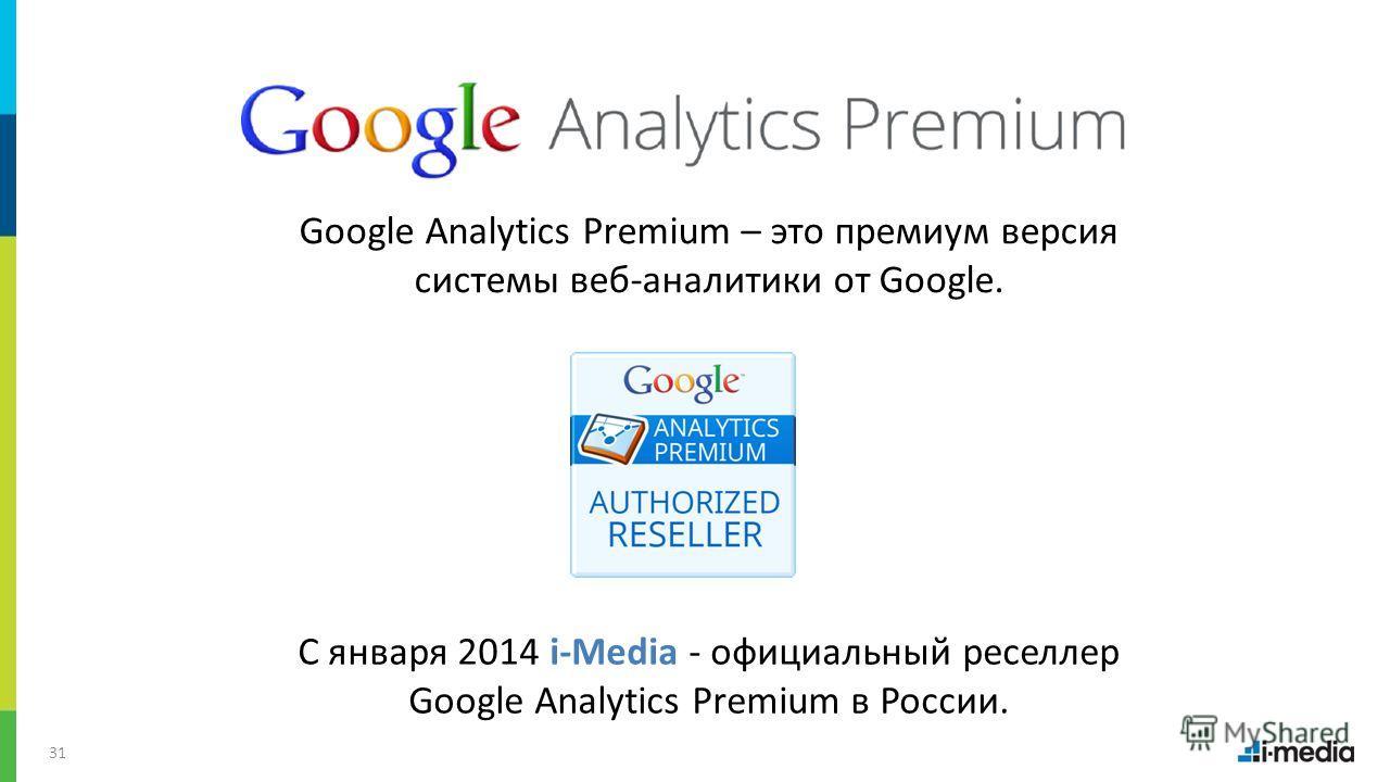 / 31 Google Analytics Premium – это премиум версия системы веб-аналитики от Google. С января 2014 i-Media - официальный реселлер Google Analytics Premium в России.