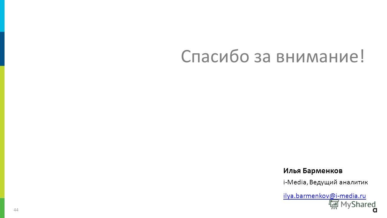 / 44 Илья Барменков i-Media, Ведущий аналитик ilya.barmenkov@i-media.ru Спасибо за внимание!