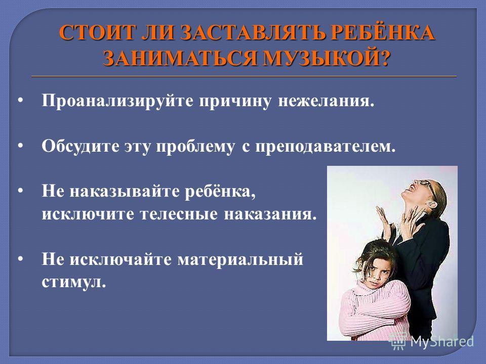 СТОИТ ЛИ ЗАСТАВЛЯТЬ РЕБЁНКА ЗАНИМАТЬСЯ МУЗЫКОЙ? Проанализируйте причину нежелания. Обсудите эту проблему с преподавателем. Не наказывайте ребёнка, исключите телесные наказания. Не исключайте материальный стимул.