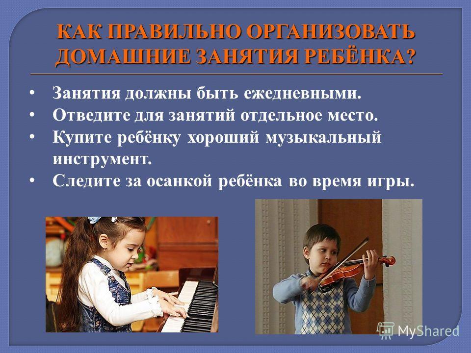 КАК ПРАВИЛЬНО ОРГАНИЗОВАТЬ ДОМАШНИЕ ЗАНЯТИЯ РЕБЁНКА? Занятия должны быть ежедневными. Отведите для занятий отдельное место. Купите ребёнку хороший музыкальный инструмент. Следите за осанкой ребёнка во время игры.