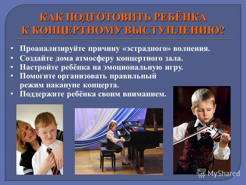 КАК ПОДГОТОВИТЬ РЕБЁНКА К КОНЦЕРТНОМУ ВЫСТУПЛЕНИЮ? Проанализируйте причину «эстрадного» волнения. Создайте дома атмосферу концертного зала. Настройте ребёнка на эмоциональную игру. Помогите организовать правильный режим накануне концерта. Поддержите