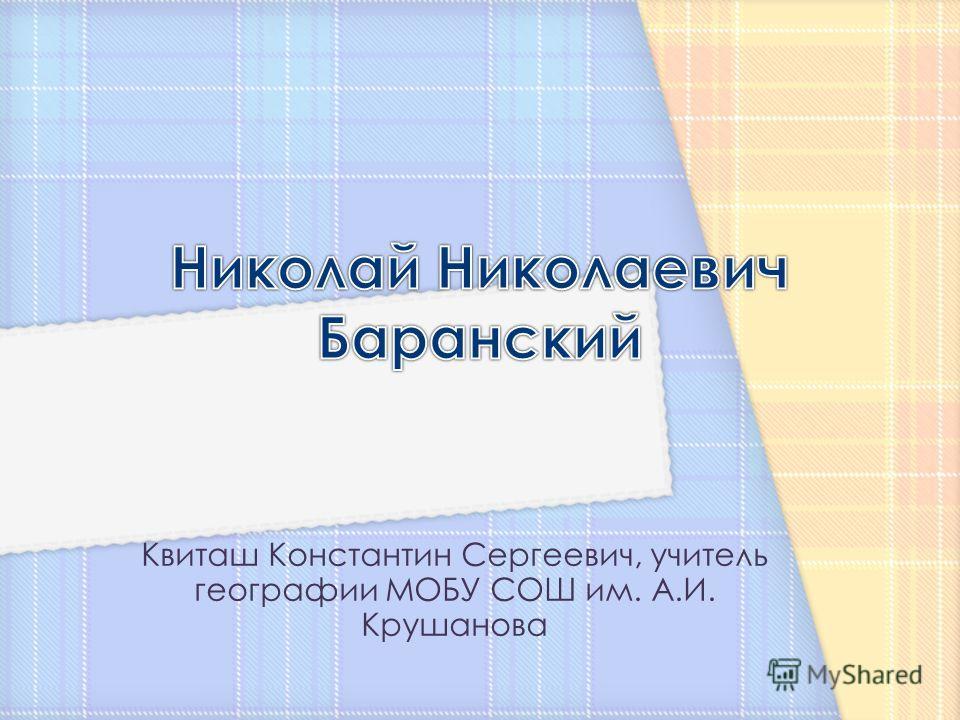Квиташ Константин Сергеевич, учитель географии МОБУ СОШ им. А.И. Крушанова