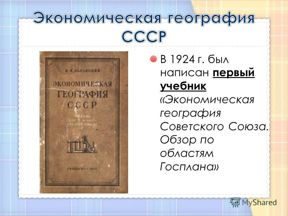 В 1924 г. был написан первый учебник «Экономическая география Советского Союза. Обзор по областям Госплана»